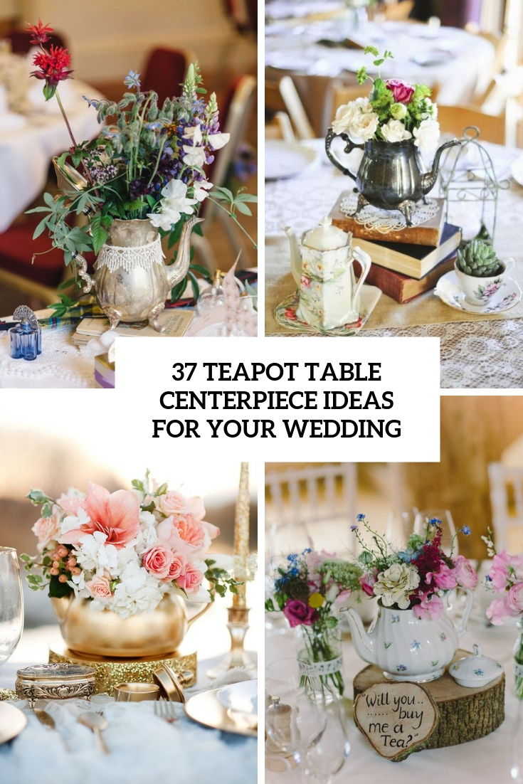 22 Teapot Table Centerpiece Ideas For Your Wedding - Weddingomania