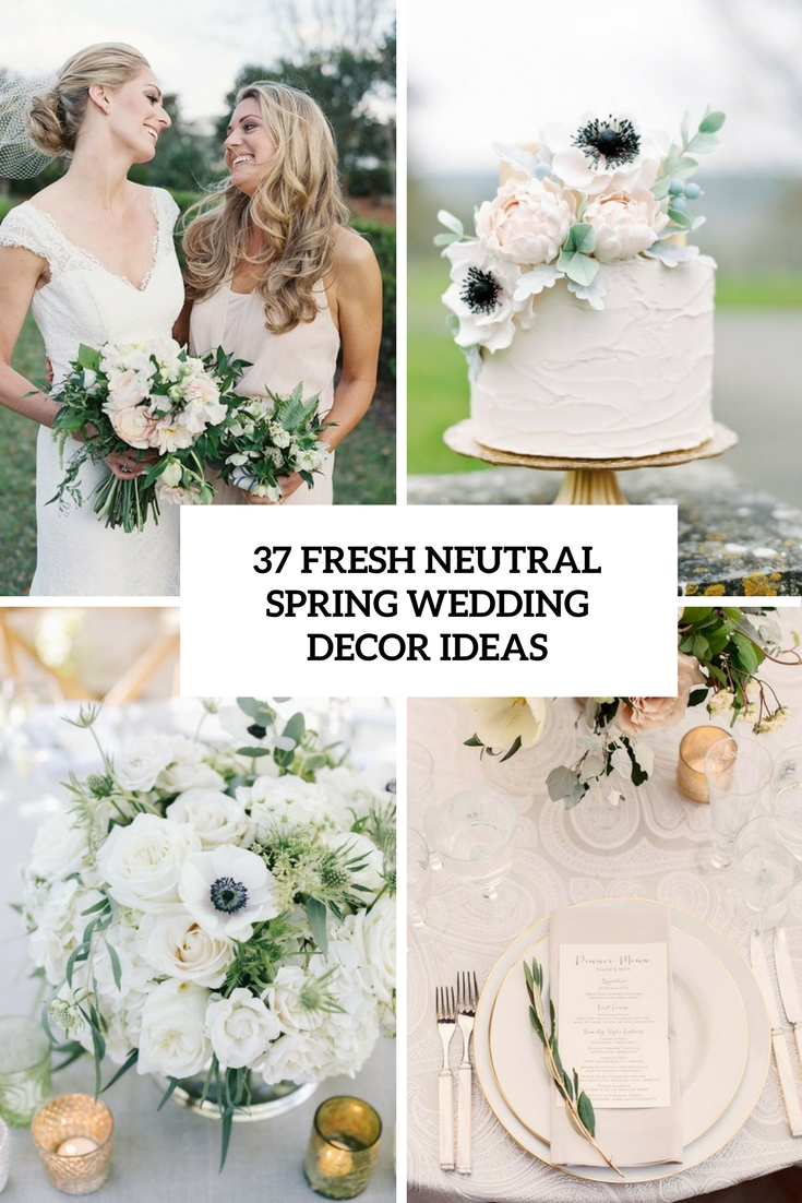 37 Fresh Neutral Spring Wedding Décor Ideas