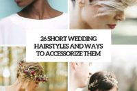 26 short wedidng hairstyles and ways to accessorize them cover