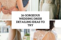 26 gorgeous wedding dress detailing ideas to try cover